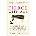 Fierce with Age: Chasing God and Squirrels in Brooklyn, by Carol Osborn