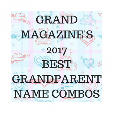 GRAND Magazine's 2017 Favorite GRANDparent Name Combos!